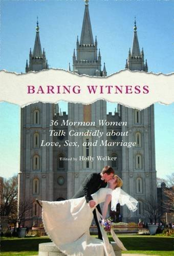 Holly Welker Baring Witness 36 Mormon Women Talk Candidly About Love Sex An