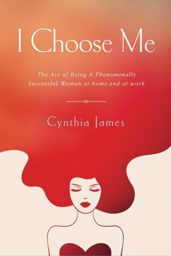 Cynthia James I Choose Me The Art Of Being A Phenomenally Successful Woman