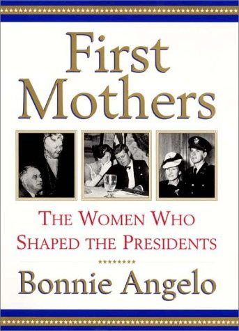 Bonnie Angelo First Mothers The Women Who Shaped The Presidents