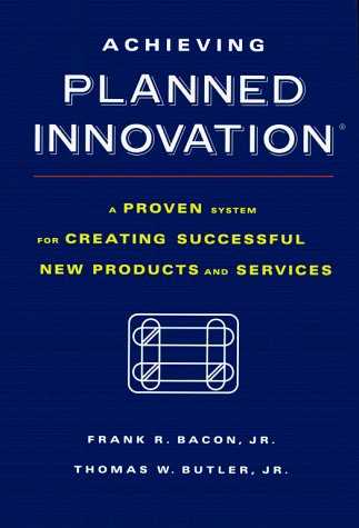 Frank R. Bacon Achieving Planned Innovation A Proven System For Creating Successful New Products & Services
