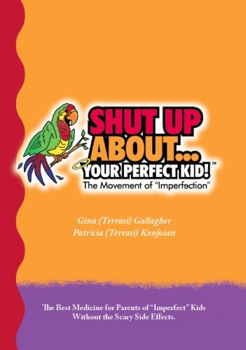 Gina Gallagher & Patricia Kojoian Shut Up About Your Perfect Kid!