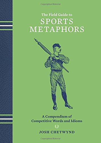 Josh Chetwynd The Field Guide To Sports Metaphors A Compendium Of Competitive Words And Idioms