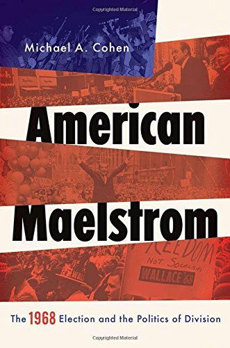 Michael A. Cohen American Maelstrom The 1968 Election And The Politics Of Division