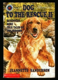 Jeannette Sanderson Dog To The Rescue Ii Seventeen More True Tales Of Dog Heroism