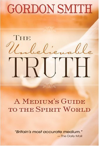 Gordon Smith The Unbelievable Truth A Medium's Guide To The Spirit World