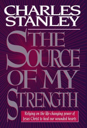 Charles F. Stanley The Source Of My Strength Relying On The Life Changing Power Of Jesus Christ To Heal Our Wounded Hearts