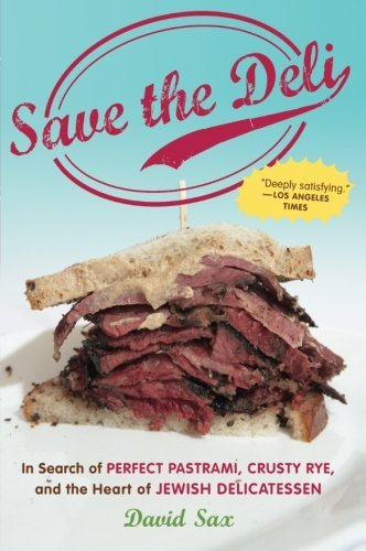 David Sax Save The Deli In Search Of Perfect Pastrami Crusty Rye And Th