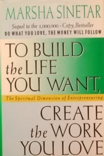 Marsha Sinetar To Build The Life You Want Create The Work You Love The Spiritual Dimension Of Entrepreneuring