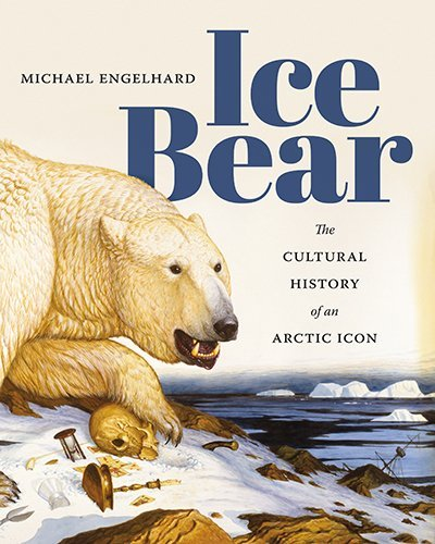 Michael Engelhard Ice Bear The Cultural History Of An Arctic Icon