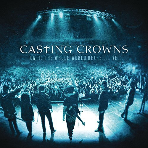 Casting Crowns Until The Whole World Hears Li