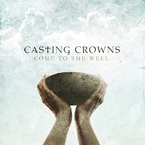 Casting Crowns Come To The Well