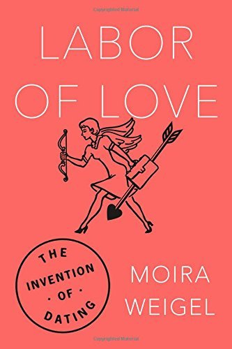 Moira Weigel Labor Of Love The Invention Of Dating