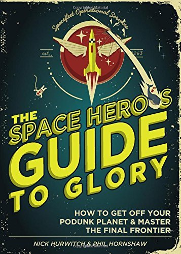 Nick Hurwitch The Space Hero's Guide To Glory How To Get Off Your Podunk Planet And Master The