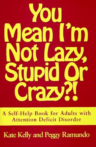 Kate Kelly You Mean I'm Not Lazy Stupid Or Crazy?! A Self Help Book For Adults With Attention Deficit Disorder