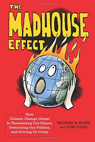 Michael Mann The Madhouse Effect How Climate Change Denial Is Threatening Our Plan