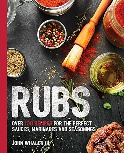 John Whalen Iii Rubs Over 100 Recipes For The Perfect Sauces Marinade
