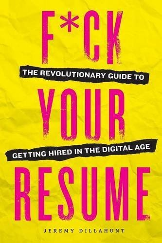 Jeremy Dillahunt F*ck Your Resume The Revolutionary Guide To Getting Hired In The D