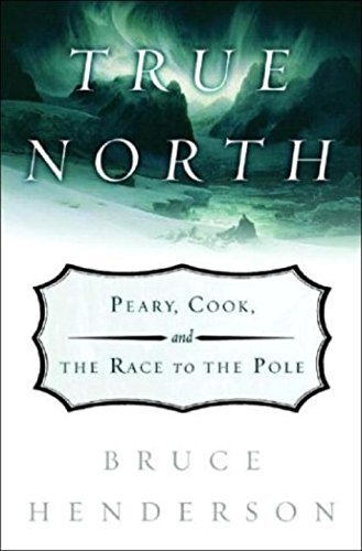 Bruce B. Henderson True North Peary Cook & The Race To The Pole