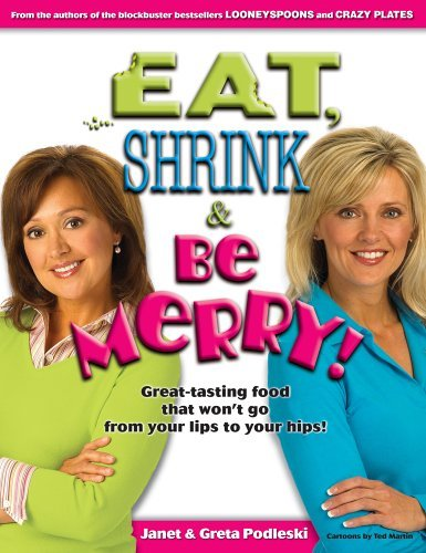Janet & Greta Podleski Eat Shrink & Be Merry! Great Tasting Food That Won't Go From Your Lips To Your Hips!