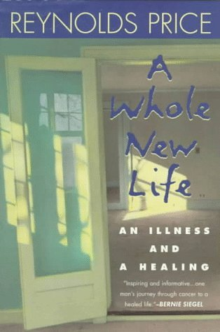 Reynolds Price A Whole New Life An Illness & A Healing
