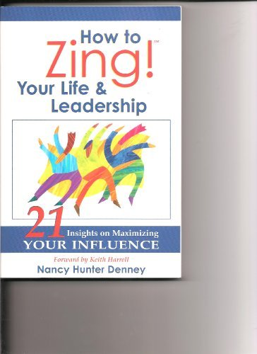 Nancy Hunter Denney How To Zing ! Your Life & Leadership 21 Insights On Maximizing Your Influence