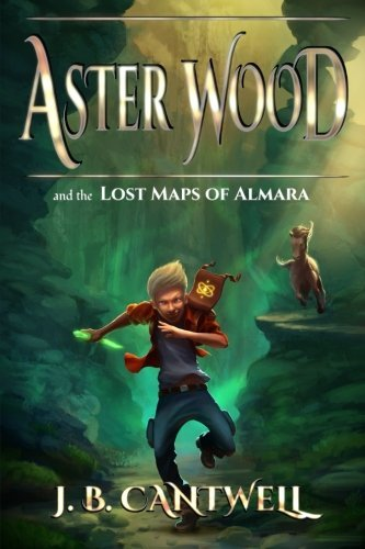 J. B. Cantwell Aster Wood And The Lost Maps Of Almara Book 1