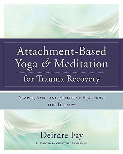 Deirdre Fay Attachment Based Yoga & Meditation For Trauma Reco Simple Safe And Effective Practices For Therapy