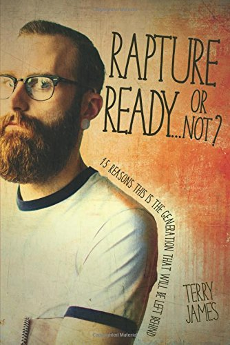 Terry James Rapture Ready...Or Not? 15 Reasons This Is The Generation That Will Be Le