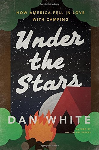 Dan White Under The Stars How America Fell In Love With Camping