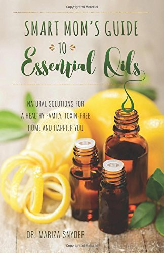 Mariza Snyder Smart Mom's Guide To Essential Oils Natural Solutions For A Healthy Family Toxin Fre