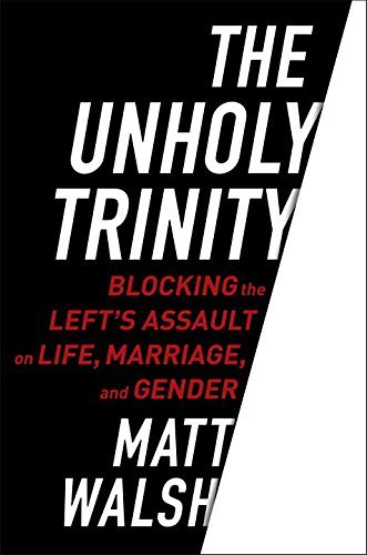 Matt Walsh The Unholy Trinity Blocking The Left's Assault On Life Marriage An