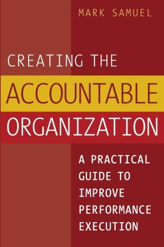 Mark Samuel Creating The Accountable Organization A Practical Guide To Improve Performance Execution