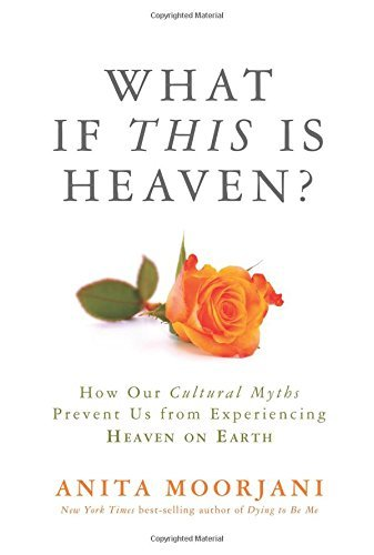 Anita Moorjani What If This Is Heaven? How Our Cultural Myths Prevent Us From Experienci