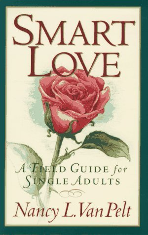 Nancy L. Van Pelt Smart Love A Field Guide For Single Adults