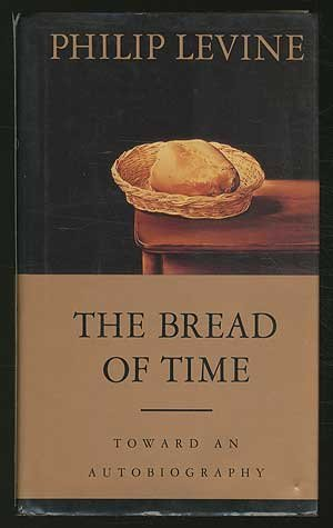 Philip Levine The Bread Of Time Toward An Autobiography