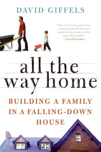 David Giffels All The Way Home Building A Family In A Falling Down House