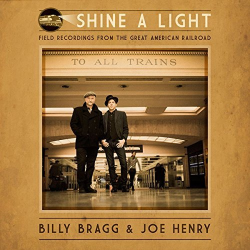 Billy Bragg & Joe Henry Shine A Light Field Recordings From The Great American Railroad