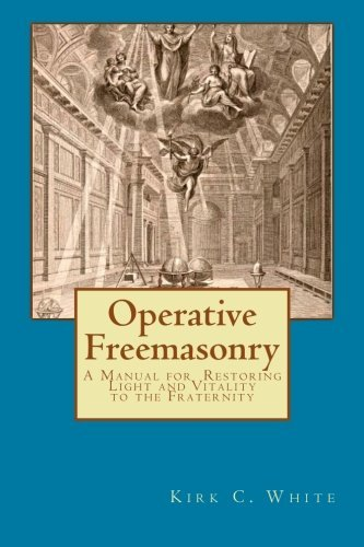 Kirk C. White Operative Freemasonry A Manual For Restoring Light And Vitality To The