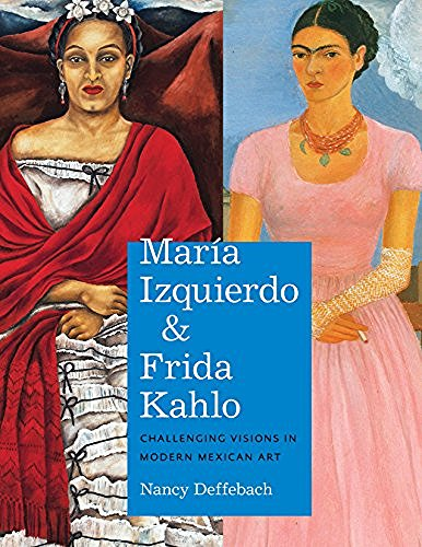 Nancy Deffebach María Izquierdo And Frida Kahlo Challenging Visions In Modern Mexican Art