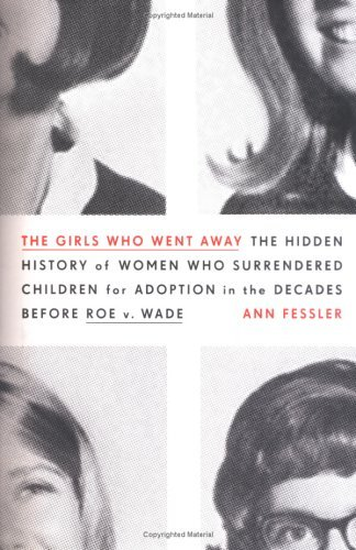 Ann Fessler The Girls Who Went Away The Hidden History Of Women Who Surrendered Children For Adoption In The Decades Before Roe V. Wade