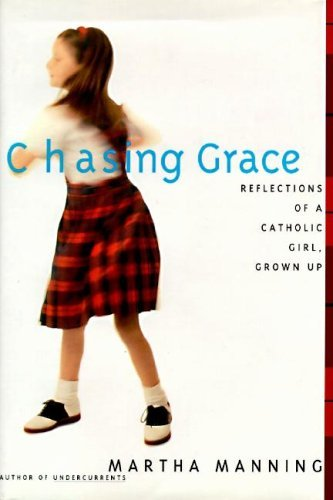 Martha Manning Chasing Grace Reflections Of A Catholic Girl Grown Up
