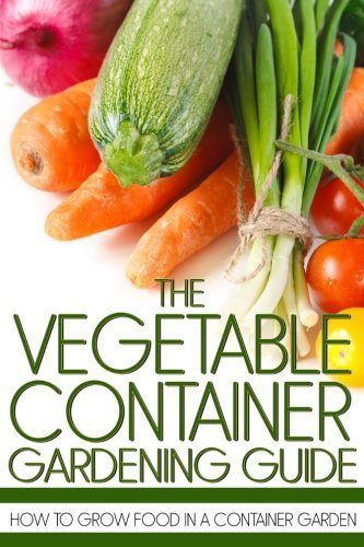 Martin Anderson The Vegetable Container Gardening Guide How To Grow Food In A Container Garden