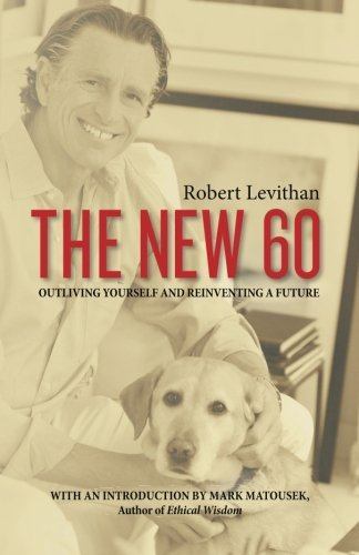 Robert Levithan The New 60 Outliving Yourself And Reinventing A Future