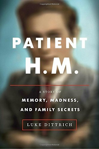 Luke Dittrich Patient H.M. A Story Of Memory Madness And Family Secrets