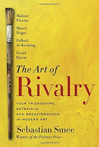 Sebastian Smee The Art Of Rivalry Four Friendships Betrayals And Breakthroughs In