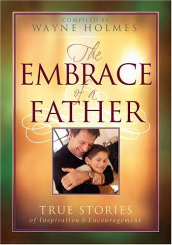 Wayne Holmes The Embrace Of A Father True Stories Of Inspiration And Encouragement