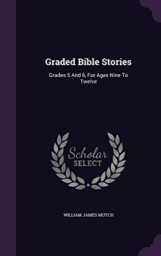 William James Mutch Graded Bible Stories Grades 5 And 6 For Ages Nine To Twelve