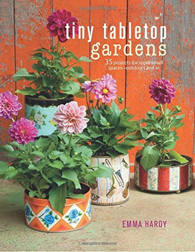 Emma Hardy Tiny Tabletop Gardens 35 Projects For Super Small Spaces Outdoors And I