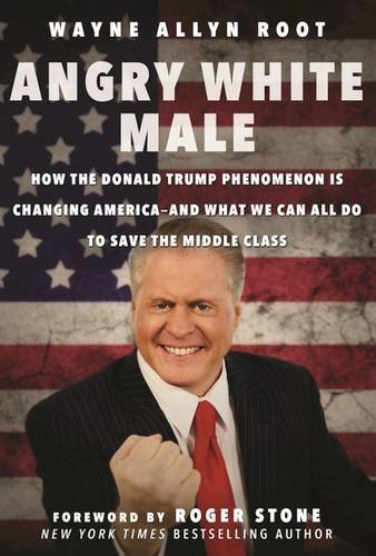 Wayne Allyn Root Angry White Male How The Donald Trump Phenomenon Is Changing Ameri