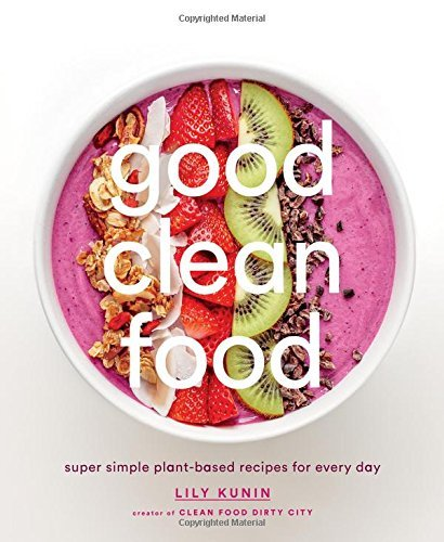 Lily Kunin Good Clean Food Super Simple Plant Based Recipes For Every Day
